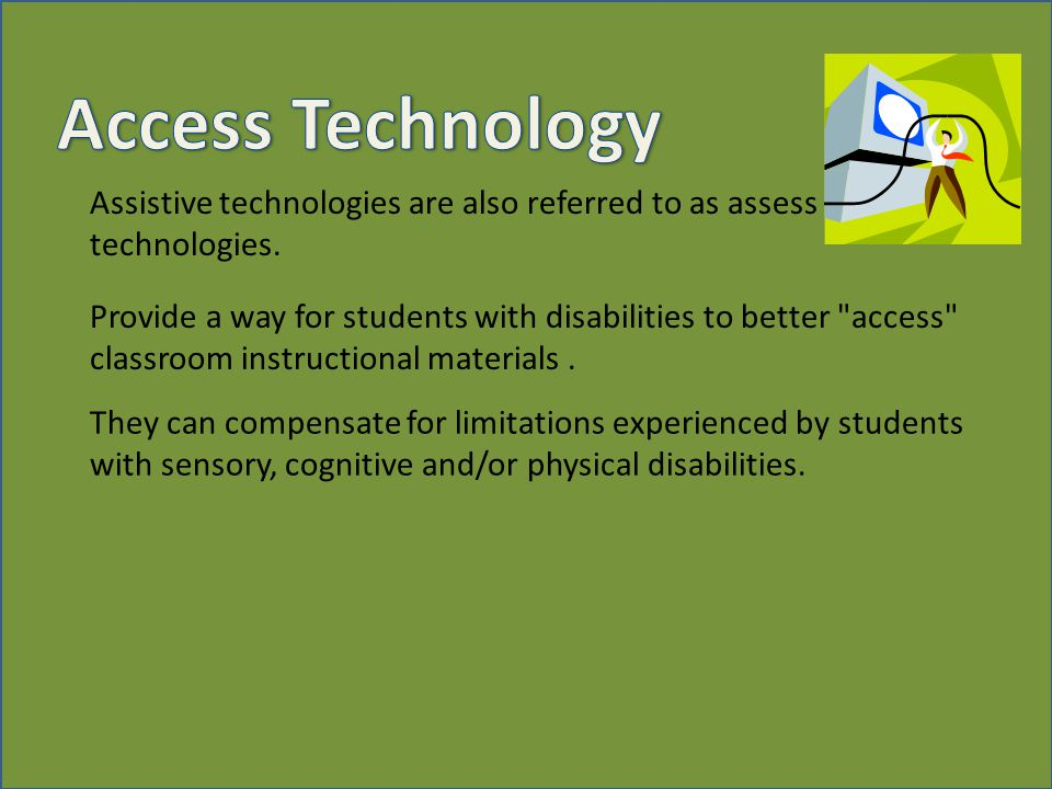 Assistive technologies are also referred to as assess technologies.