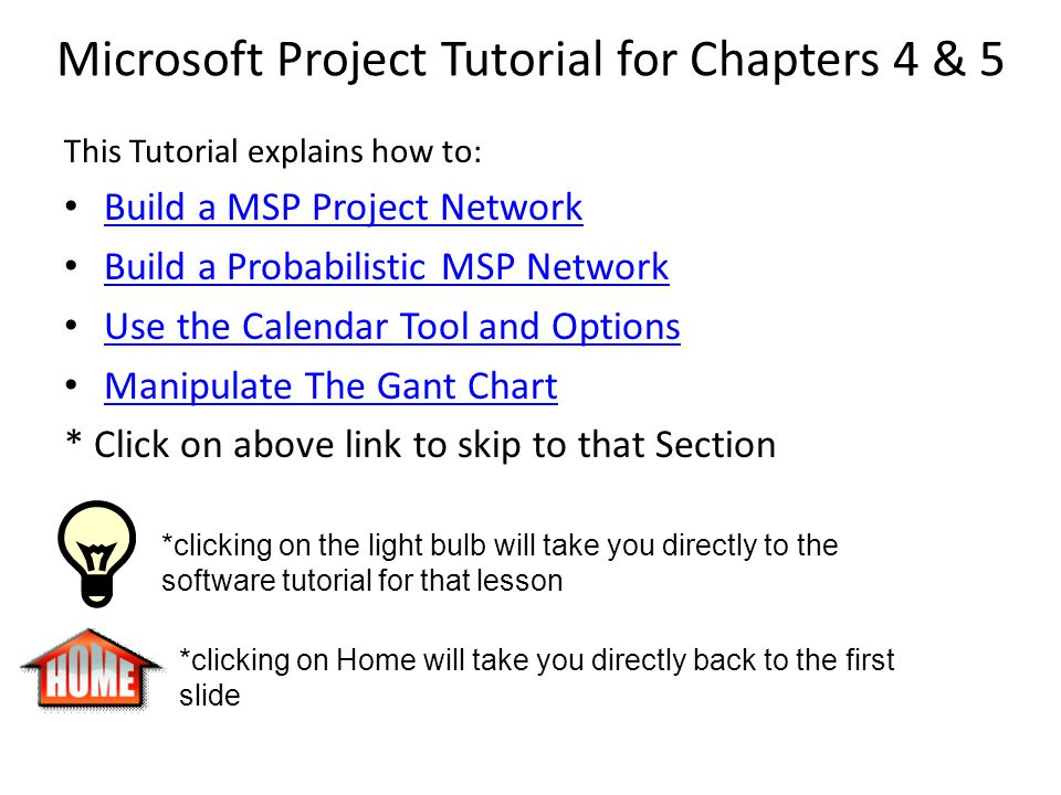 Microsoft Project Tutorial for Chapters 4 & 5 This Tutorial explains how to: Build a MSP Project Network Build a Probabilistic MSP Network Use the Calendar Tool and Options Manipulate The Gant Chart * Click on above link to skip to that Section *clicking on the light bulb will take you directly to the software tutorial for that lesson *clicking on Home will take you directly back to the first slide