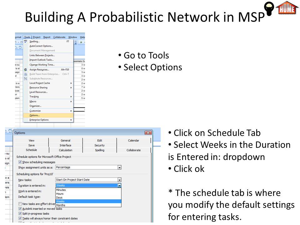 Building A Probabilistic Network in MSP Go to Tools Select Options Click on Schedule Tab Select Weeks in the Duration is Entered in: dropdown Click ok * The schedule tab is where you modify the default settings for entering tasks.