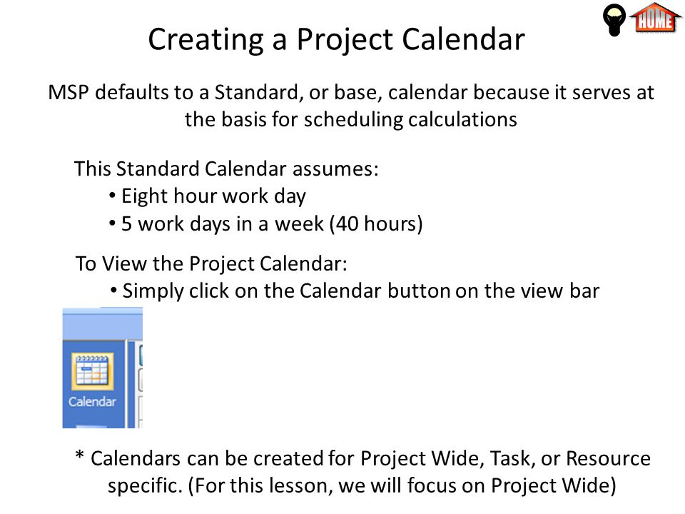 Creating a Project Calendar MSP defaults to a Standard, or base, calendar because it serves at the basis for scheduling calculations This Standard Calendar assumes: Eight hour work day 5 work days in a week (40 hours) To View the Project Calendar: Simply click on the Calendar button on the view bar * Calendars can be created for Project Wide, Task, or Resource specific.