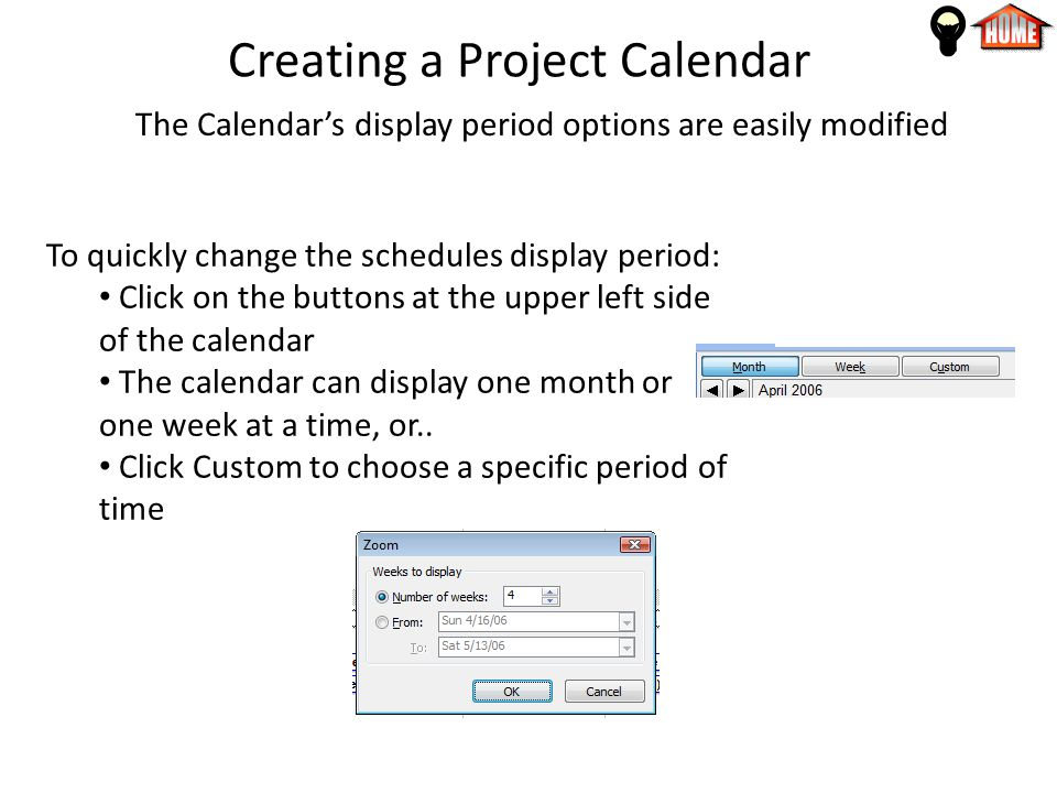 Creating a Project Calendar The Calendar's display period options are easily modified To quickly change the schedules display period: Click on the buttons at the upper left side of the calendar The calendar can display one month or one week at a time, or..