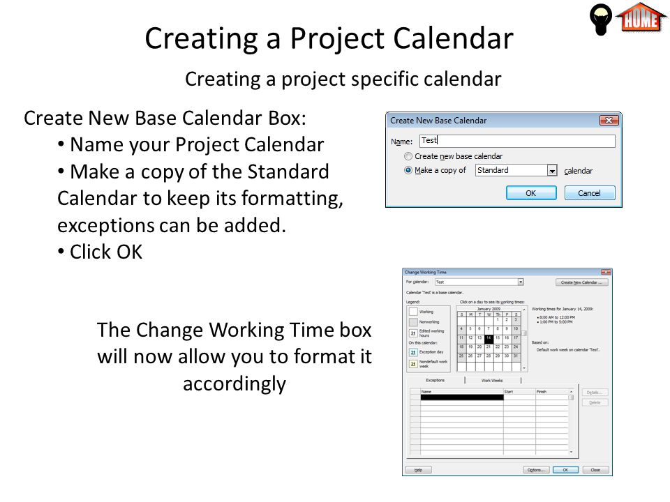 Creating a Project Calendar Creating a project specific calendar Create New Base Calendar Box: Name your Project Calendar Make a copy of the Standard Calendar to keep its formatting, exceptions can be added.