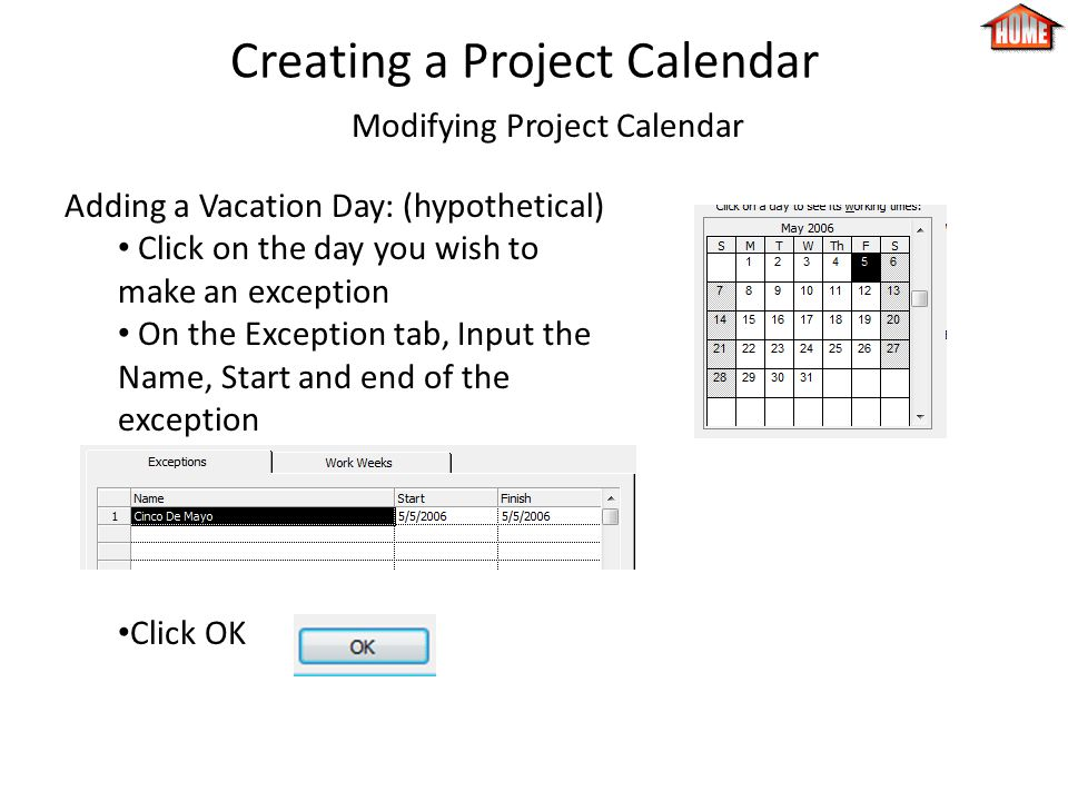 Creating a Project Calendar Modifying Project Calendar Adding a Vacation Day: (hypothetical) Click on the day you wish to make an exception On the Exception tab, Input the Name, Start and end of the exception Click OK