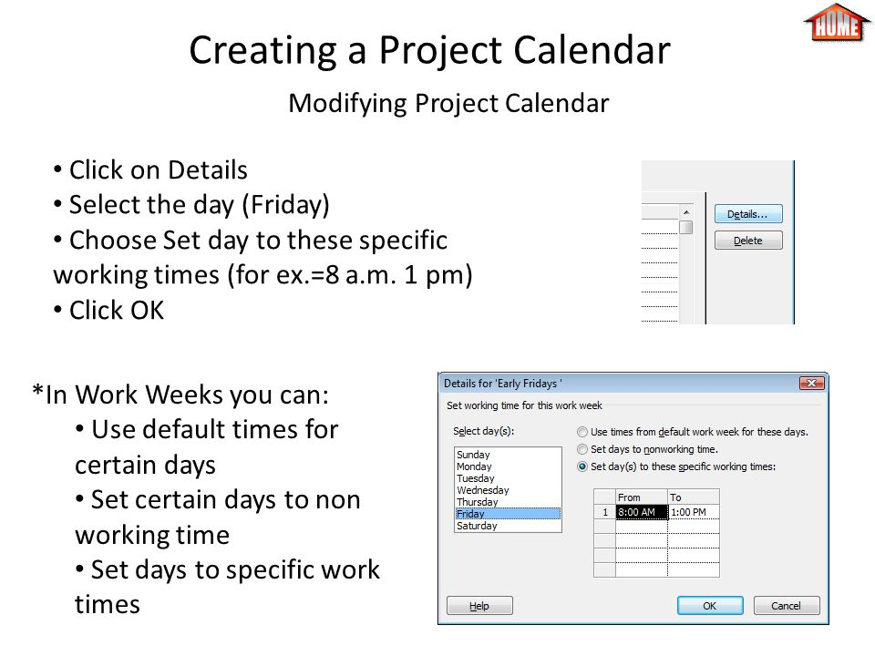Creating a Project Calendar Modifying Project Calendar Click on Details Select the day (Friday) Choose Set day to these specific working times (for ex.=8 a.m.