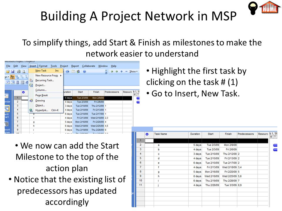 Building A Project Network in MSP To simplify things, add Start & Finish as milestones to make the network easier to understand Highlight the first task by clicking on the task # (1) Go to Insert, New Task.