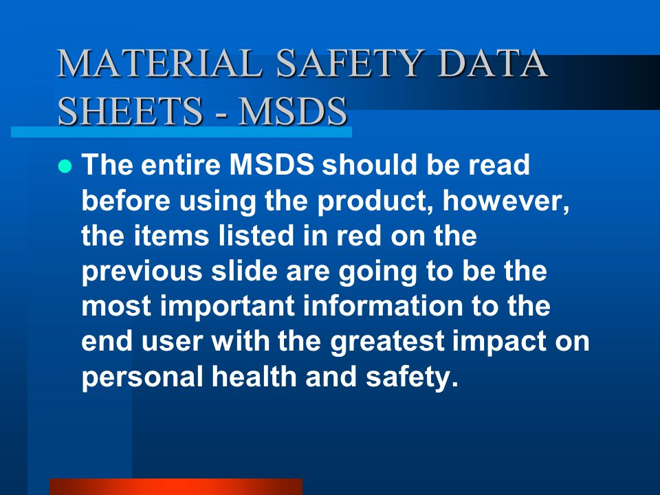 MATERIAL SAFETY DATA SHEETS - MSDS MANUFACTURER NAME MANUFACTURER ADDRESS AND PHONE NUMBER PRODUCT IDENTIFICATION PHYSICAL DATA FIRE & EXPLOSION INFORMATION REACTIVITY DATA LEAK AND SPILL INFORMATION EXPOSURE / HEALTH EFFECTS FIRST AID PERSONAL PROTECTION INFORMATION STORAGE