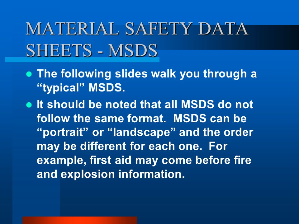 MATERIAL SAFETY DATA SHEETS - MSDS The entire MSDS should be read before using the product, however, the items listed in red on the previous slide are going to be the most important information to the end user with the greatest impact on personal health and safety.