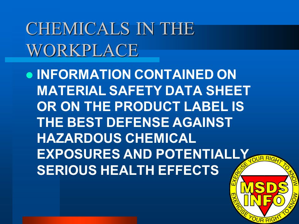 CHEMICALS IN THE WORKPLACE INFORMATION CONTAINED ON MATERIAL SAFETY DATA SHEET OR ON THE PRODUCT LABEL IS THE BEST DEFENSE AGAINST HAZARDOUS CHEMICAL EXPOSURES AND POTENTIALLY SERIOUS HEALTH EFFECTS