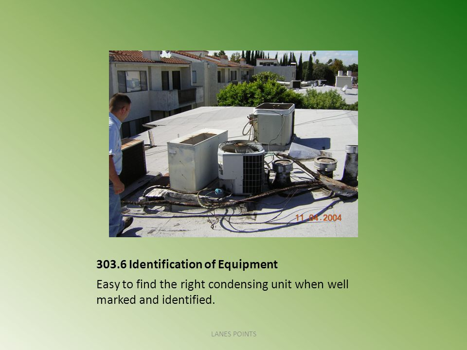303.6 Identification of Equipment Easy to find the right condensing unit when well marked and identified. LANES POINTS