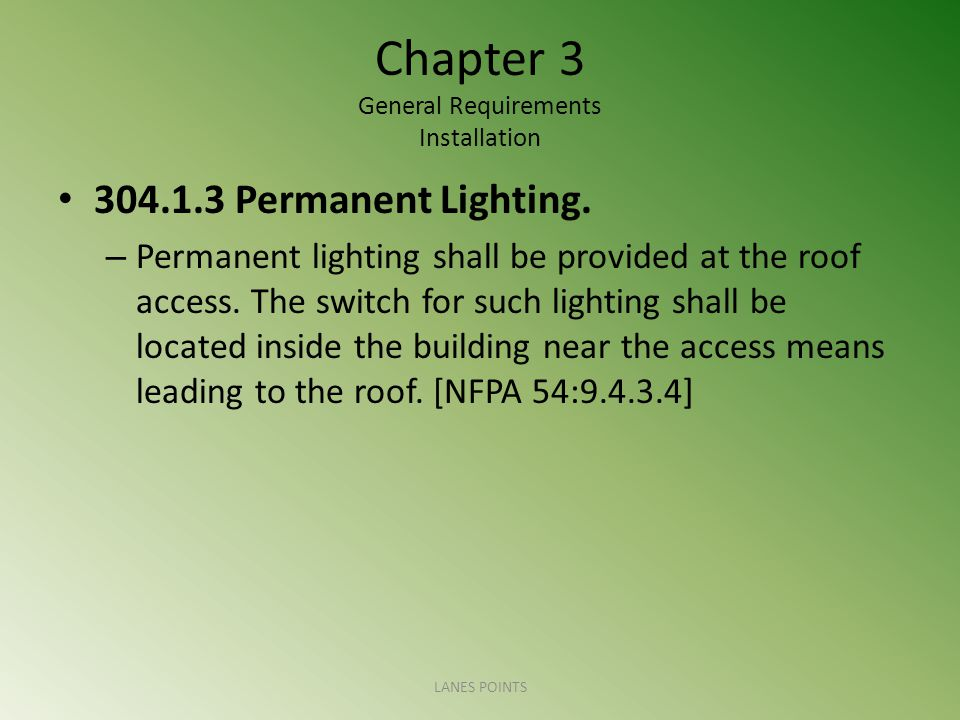Chapter 3 General Requirements Installation 304.1.3 Permanent Lighting. – Permanent lighting shall be provided at the roof access. The switch for such