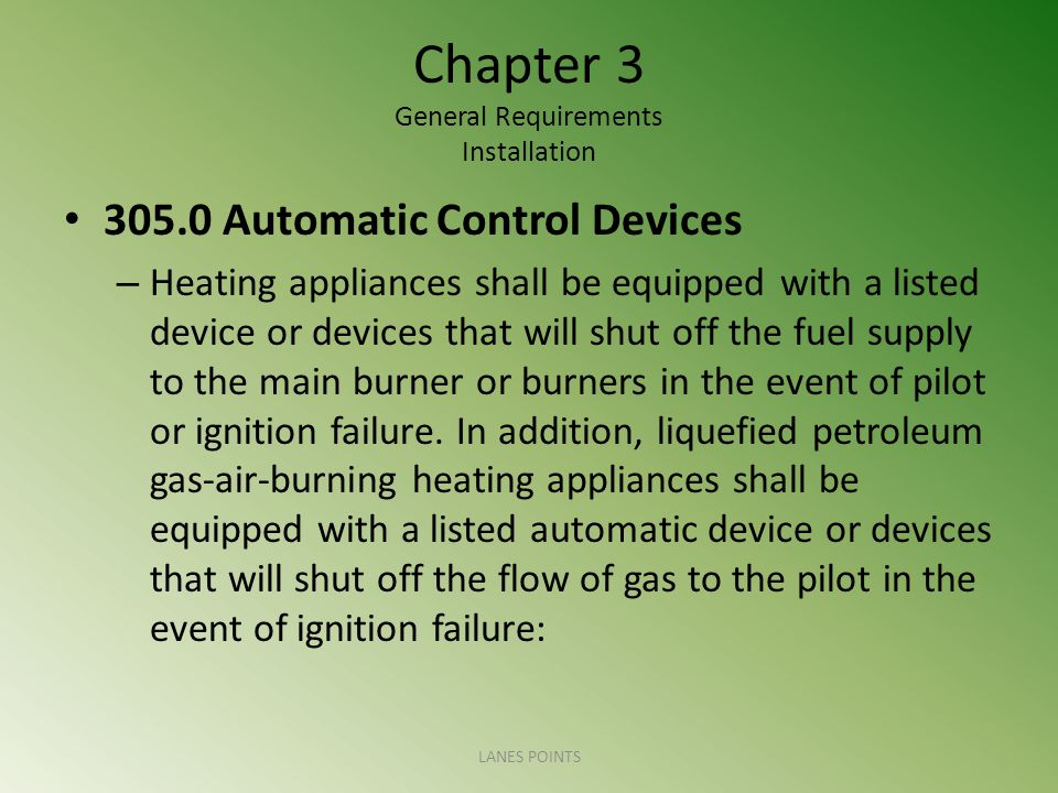Chapter 3 General Requirements Installation 305.0 Automatic Control Devices – Heating appliances shall be equipped with a listed device or devices tha
