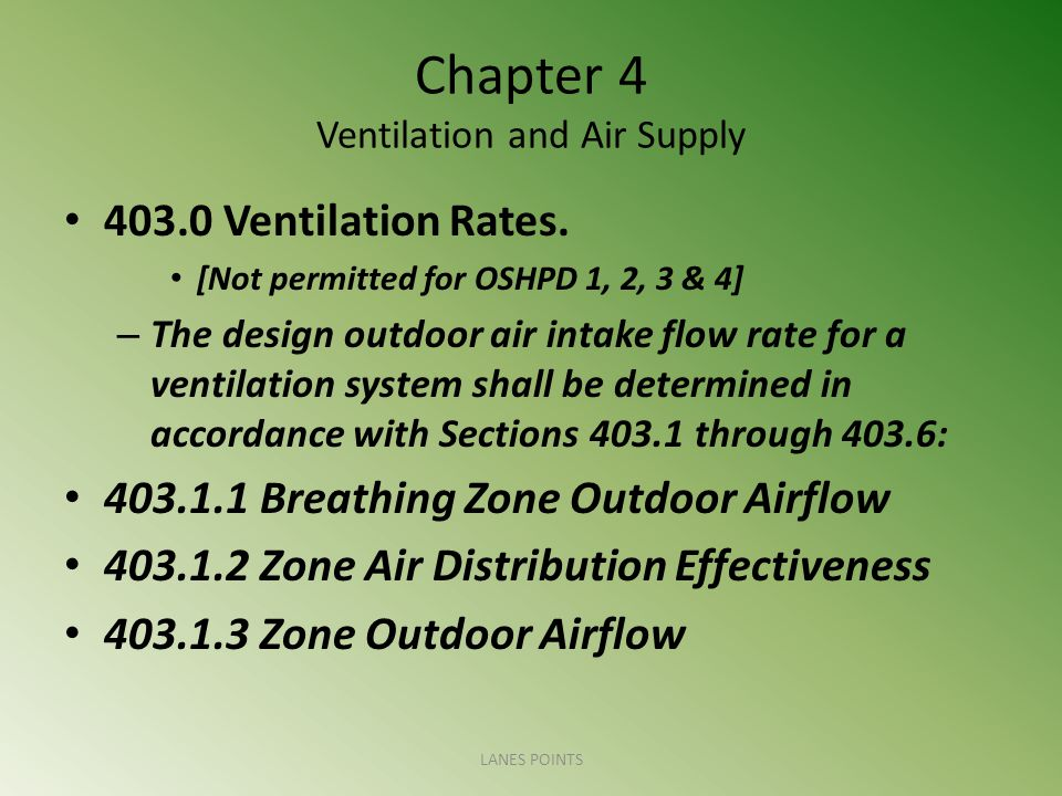 Chapter 4 Ventilation and Air Supply 403.0 Ventilation Rates. [Not permitted for OSHPD 1, 2, 3 & 4] – The design outdoor air intake flow rate for a ve