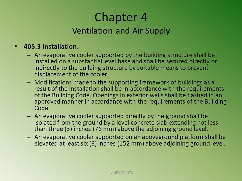Chapter 4 Ventilation and Air Supply 405.3 Installation. – An evaporative cooler supported by the building structure shall be installed on a substanti
