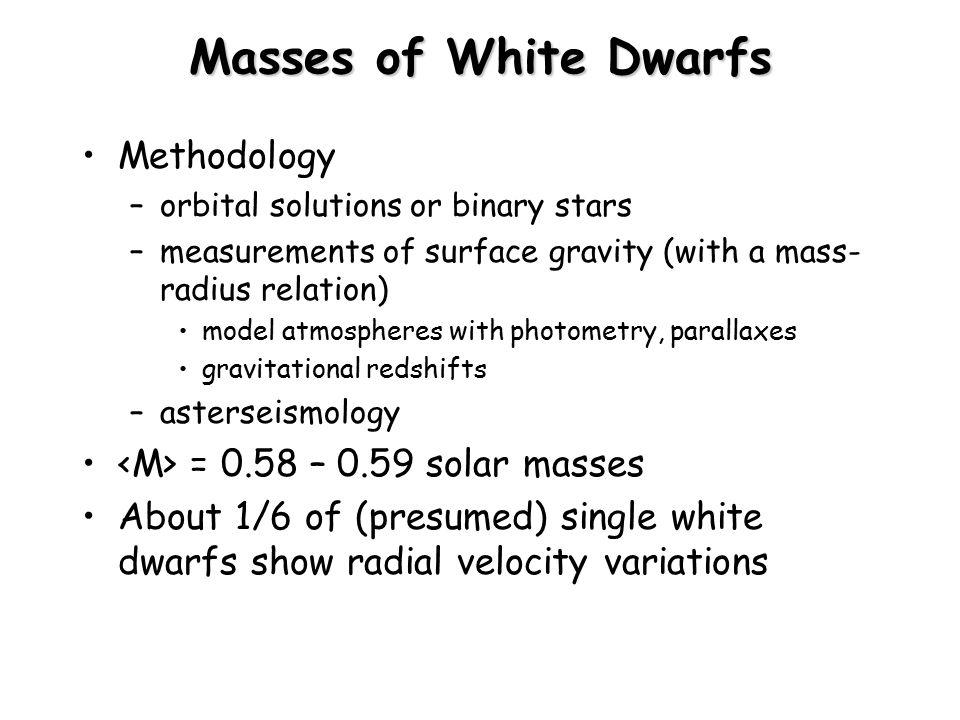 White Dwarfs White Dwarfs – DO, DB, DA, DF, DG, DM, DC Classifications NOT analogous to MS – reflect compositions, not temperature –DA – hydrogen lines (no other lines, pure H atmosphere) –DB – neutral He lines (no hydrogen at all, pure He) –DO – ionized He lines (no hydrogen at all, hotter DBs) –DC – continuous spectrum, no lines –DF, DG, DM (can't discriminate DA or DB) Heavier atoms sink in gravitational field Above 15,000 K, 15% are non-DA, below 15,000 K, half are non-DA.