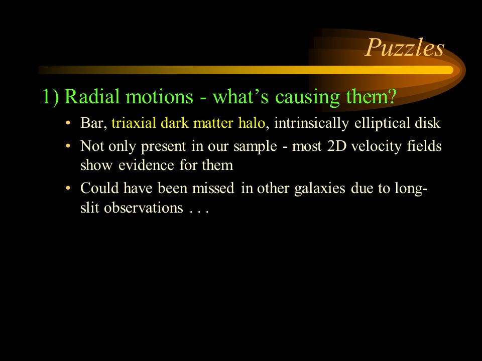 Puzzles 1) Radial motions - what's causing them? Bar, triaxial dark matter halo, intrinsically elliptical disk Not only present in our sample - most 2
