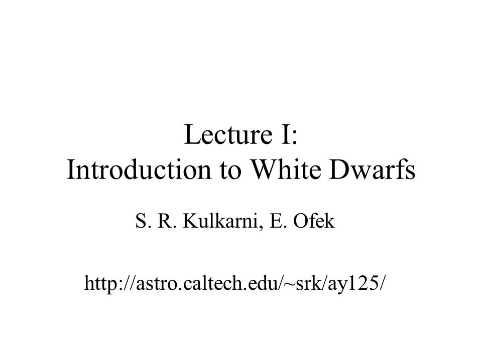 Lecture I: Introduction to White Dwarfs S. R. Kulkarni, E.