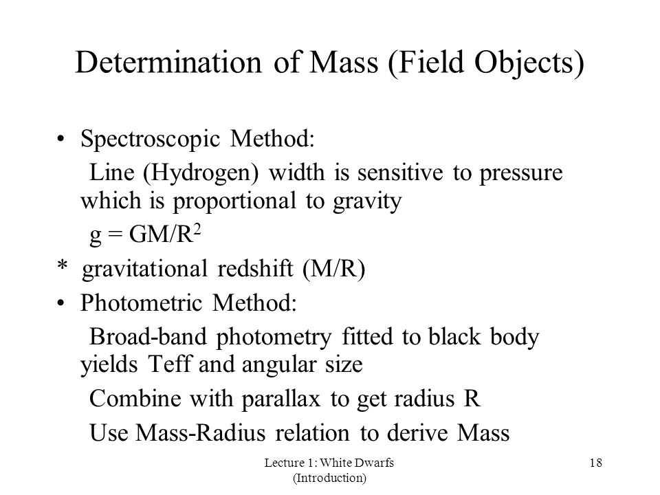 Lecture 1: White Dwarfs (Introduction) 18 Determination of Mass (Field Objects) Spectroscopic Method: Line (Hydrogen) width is sensitive to pressure which is proportional to gravity g = GM/R 2 * gravitational redshift (M/R) Photometric Method: Broad-band photometry fitted to black body yields Teff and angular size Combine with parallax to get radius R Use Mass-Radius relation to derive Mass