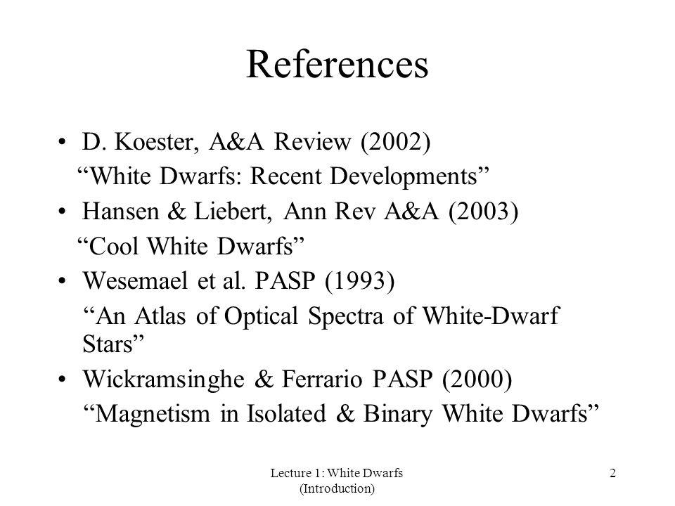"Lecture 1: White Dwarfs (Introduction) 2 References D. Koester, A&A Review (2002) ""White Dwarfs: Recent Developments"" Hansen & Liebert, Ann Rev A&A (2"