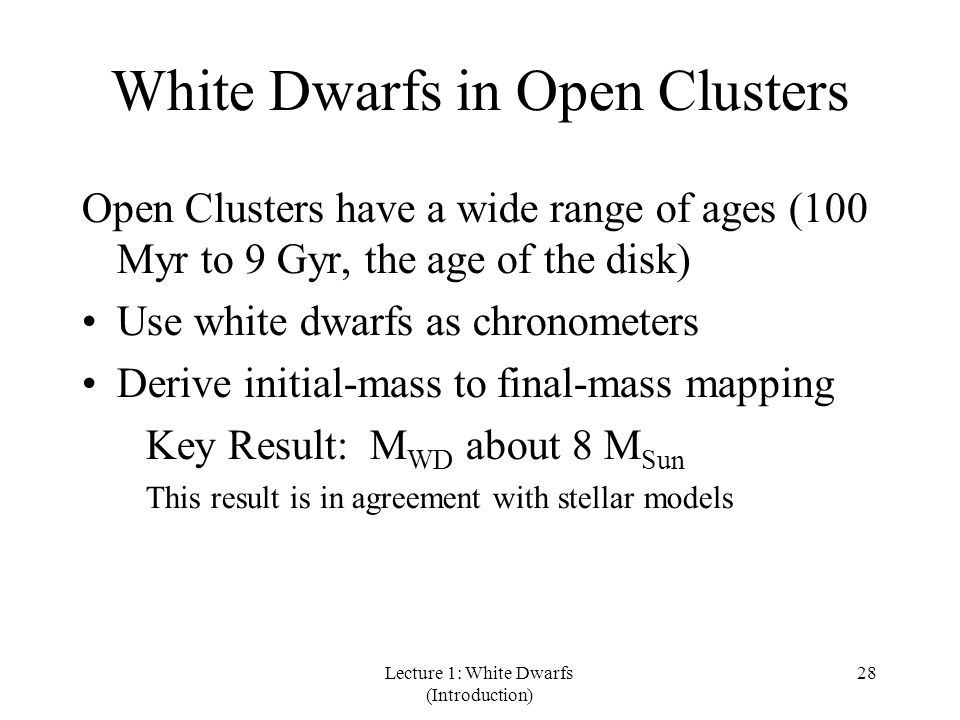 Lecture 1: White Dwarfs (Introduction) 28 White Dwarfs in Open Clusters Open Clusters have a wide range of ages (100 Myr to 9 Gyr, the age of the disk) Use white dwarfs as chronometers Derive initial-mass to final-mass mapping Key Result: M WD about 8 M Sun This result is in agreement with stellar models