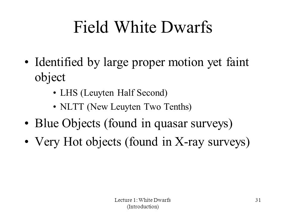 Lecture 1: White Dwarfs (Introduction) 31 Field White Dwarfs Identified by large proper motion yet faint object LHS (Leuyten Half Second) NLTT (New Leuyten Two Tenths) Blue Objects (found in quasar surveys) Very Hot objects (found in X-ray surveys)