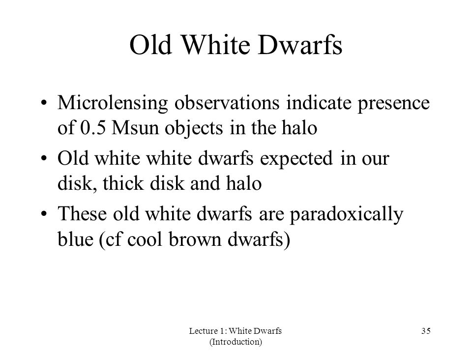 Lecture 1: White Dwarfs (Introduction) 35 Old White Dwarfs Microlensing observations indicate presence of 0.5 Msun objects in the halo Old white white dwarfs expected in our disk, thick disk and halo These old white dwarfs are paradoxically blue (cf cool brown dwarfs)