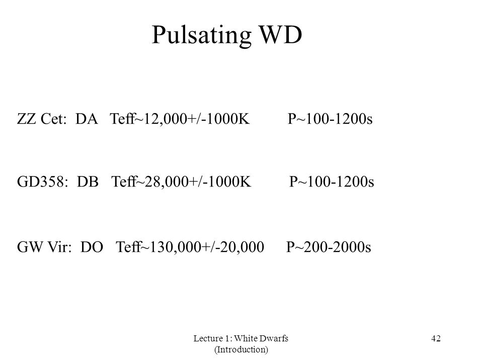 Lecture 1: White Dwarfs (Introduction) 42 Pulsating WD ZZ Cet: DA Teff~12,000+/-1000K P~100-1200s GD358: DB Teff~28,000+/-1000K P~100-1200s GW Vir: DO Teff~130,000+/-20,000 P~200-2000s