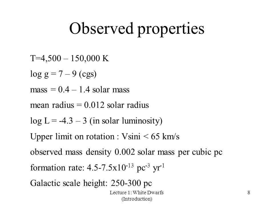 Lecture 1: White Dwarfs (Introduction) 8 Observed properties T=4,500 – 150,000 K log g = 7 – 9 (cgs) mass = 0.4 – 1.4 solar mass mean radius = 0.012 solar radius log L = -4.3 – 3 (in solar luminosity) Upper limit on rotation : Vsini < 65 km/s observed mass density 0.002 solar mass per cubic pc formation rate: 4.5-7.5x10 -13 pc -3 yr -1 Galactic scale height: 250-300 pc
