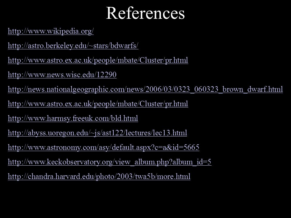 References http://www.wikipedia.org/ http://astro.berkeley.edu/~stars/bdwarfs/ http://www.astro.ex.ac.uk/people/mbate/Cluster/pr.html http://www.news.wisc.edu/12290 http://news.nationalgeographic.com/news/2006/03/0323_060323_brown_dwarf.html http://www.astro.ex.ac.uk/people/mbate/Cluster/pr.html http://www.harmsy.freeuk.com/bld.html http://abyss.uoregon.edu/~js/ast122/lectures/lec13.html http://www.astronomy.com/asy/default.aspx c=a&id=5665 http://www.keckobservatory.org/view_album.php album_id=5 http://chandra.harvard.edu/photo/2003/twa5b/more.html