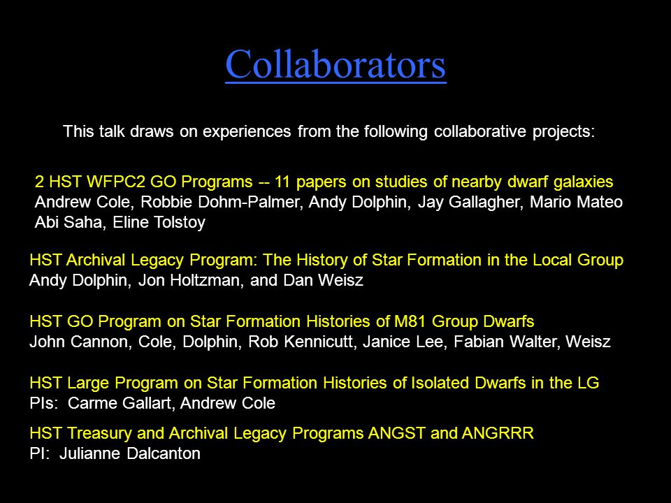 Collaborators 2 HST WFPC2 GO Programs -- 11 papers on studies of nearby dwarf galaxies Andrew Cole, Robbie Dohm-Palmer, Andy Dolphin, Jay Gallagher, Mario Mateo Abi Saha, Eline Tolstoy HST Large Program on Star Formation Histories of Isolated Dwarfs in the LG PIs: Carme Gallart, Andrew Cole HST Archival Legacy Program: The History of Star Formation in the Local Group Andy Dolphin, Jon Holtzman, and Dan Weisz HST GO Program on Star Formation Histories of M81 Group Dwarfs John Cannon, Cole, Dolphin, Rob Kennicutt, Janice Lee, Fabian Walter, Weisz HST Treasury and Archival Legacy Programs ANGST and ANGRRR PI: Julianne Dalcanton This talk draws on experiences from the following collaborative projects: