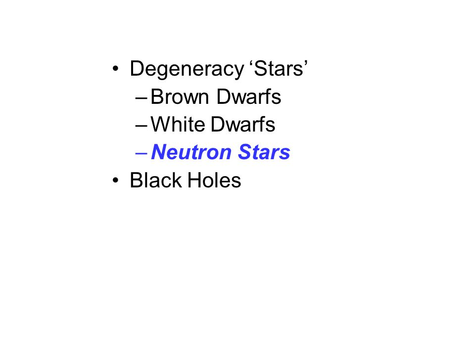 Degeneracy 'Stars' –Brown Dwarfs –White Dwarfs –Neutron Stars Black Holes
