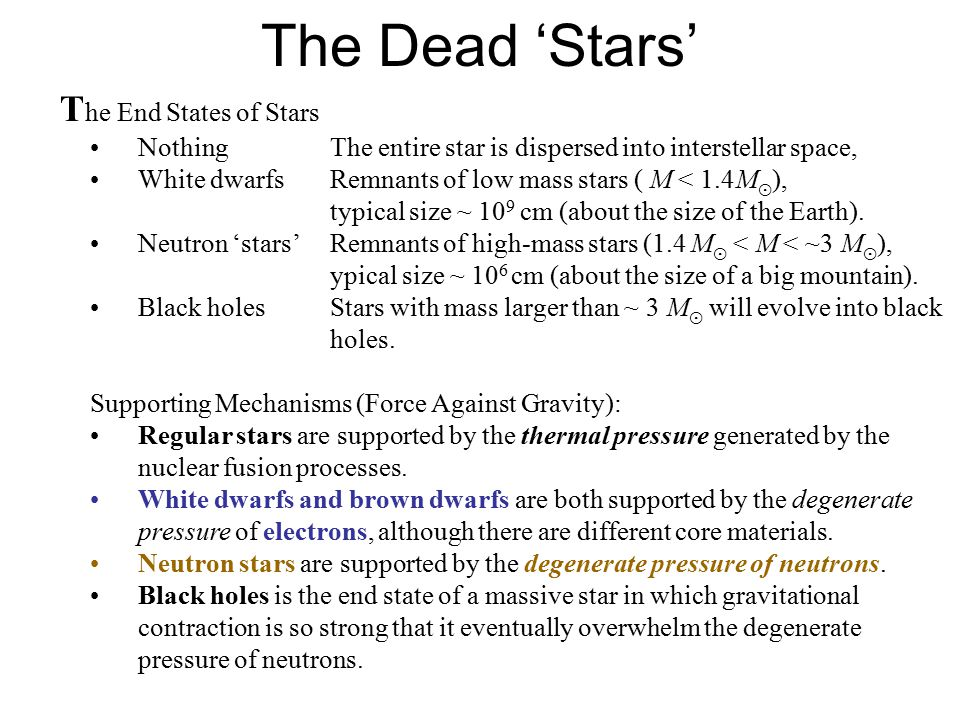 Degenerate Stars T hree types of 'stars' are supported by degenerate pressure… 1.Brown Dwarfs Supporting MechanismElectron degenerate pressure OriginFailed stars Core CompositionElectrons, hydrogen nuclei MassM bd < 0.08 M sun 2.White Dwarfs Supporting Mechanism: Electron degenerate pressure OriginRemnants of low and medium mass (M < 8 M sun ) main sequence stars.