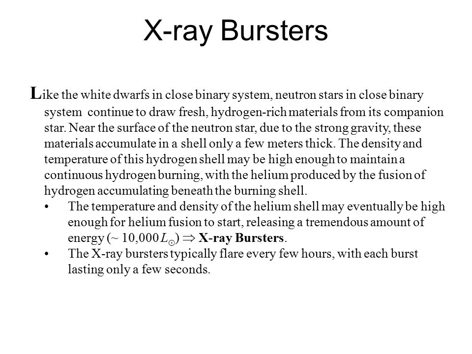 X-ray Bursters L ike the white dwarfs in close binary system, neutron stars in close binary system continue to draw fresh, hydrogen-rich materials from its companion star.