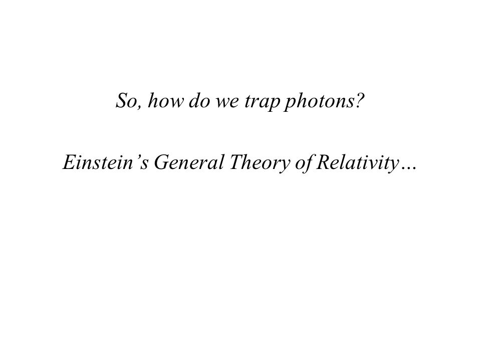 So, how do we trap photons Einstein's General Theory of Relativity…