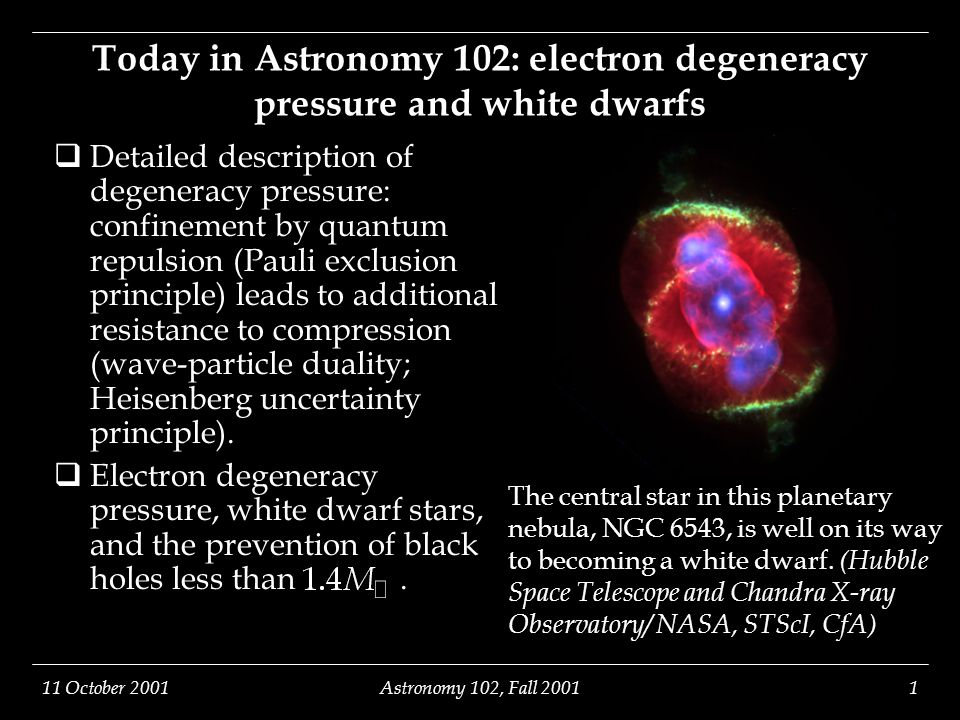11 October 2001Astronomy 102, Fall 20011 The central star in this planetary nebula, NGC 6543, is well on its way to becoming a white dwarf. (Hubble Sp