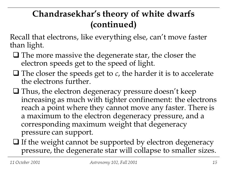 11 October 2001Astronomy 102, Fall 200115 Chandrasekhar's theory of white dwarfs (continued) Recall that electrons, like everything else, can't move faster than light.