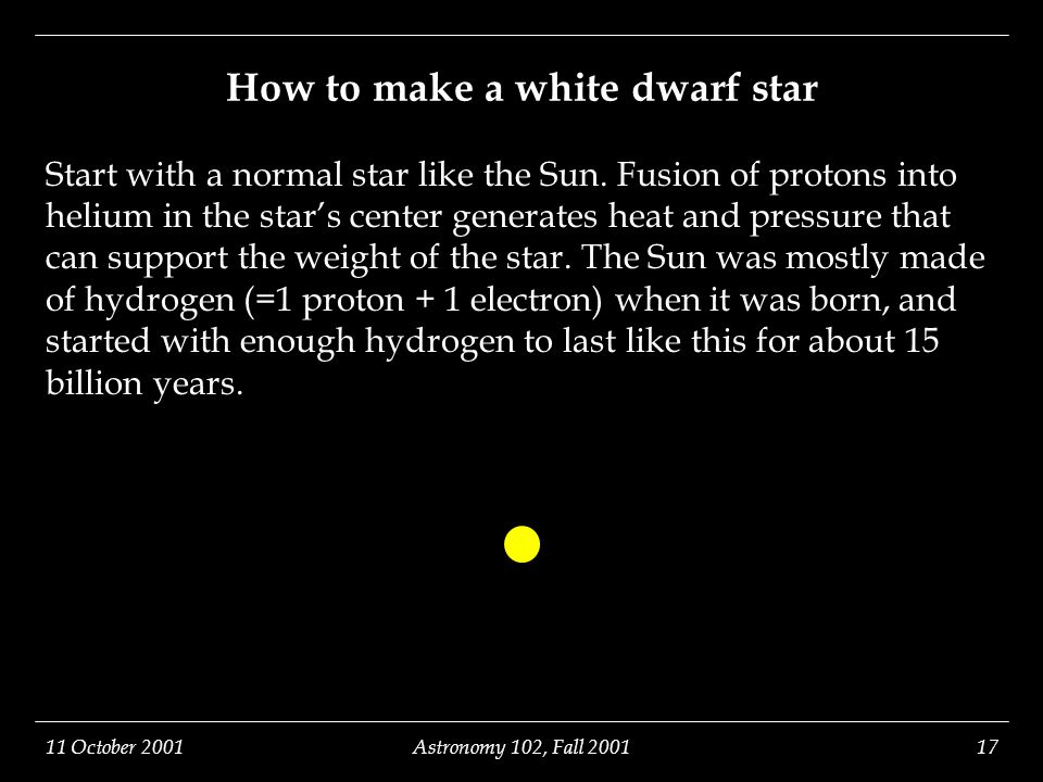 11 October 2001Astronomy 102, Fall 200117 How to make a white dwarf star Start with a normal star like the Sun. Fusion of protons into helium in the s