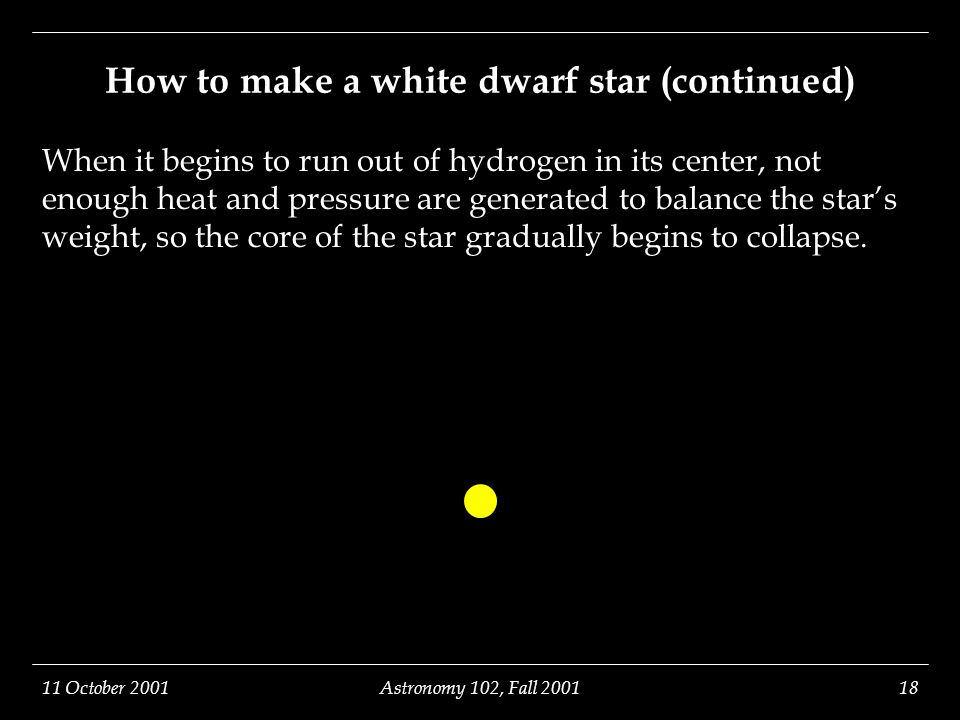 11 October 2001Astronomy 102, Fall 200118 How to make a white dwarf star (continued) When it begins to run out of hydrogen in its center, not enough heat and pressure are generated to balance the star's weight, so the core of the star gradually begins to collapse.