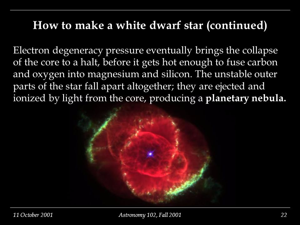 11 October 2001Astronomy 102, Fall 200122 How to make a white dwarf star (continued) Electron degeneracy pressure eventually brings the collapse of the core to a halt, before it gets hot enough to fuse carbon and oxygen into magnesium and silicon.