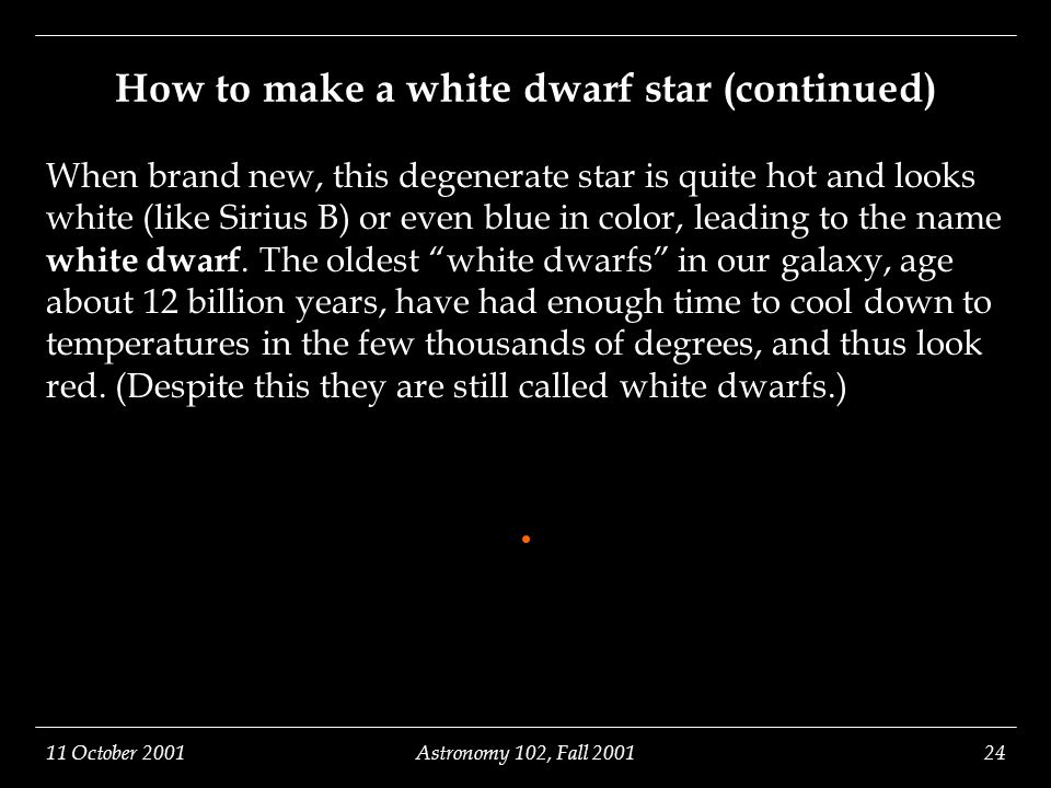 11 October 2001Astronomy 102, Fall 200124 How to make a white dwarf star (continued) When brand new, this degenerate star is quite hot and looks white (like Sirius B) or even blue in color, leading to the name white dwarf.