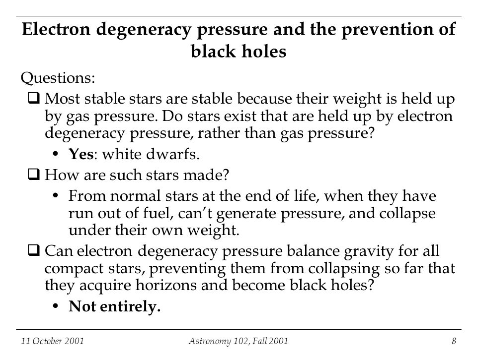11 October 2001Astronomy 102, Fall 20018 Electron degeneracy pressure and the prevention of black holes Questions:  Most stable stars are stable beca