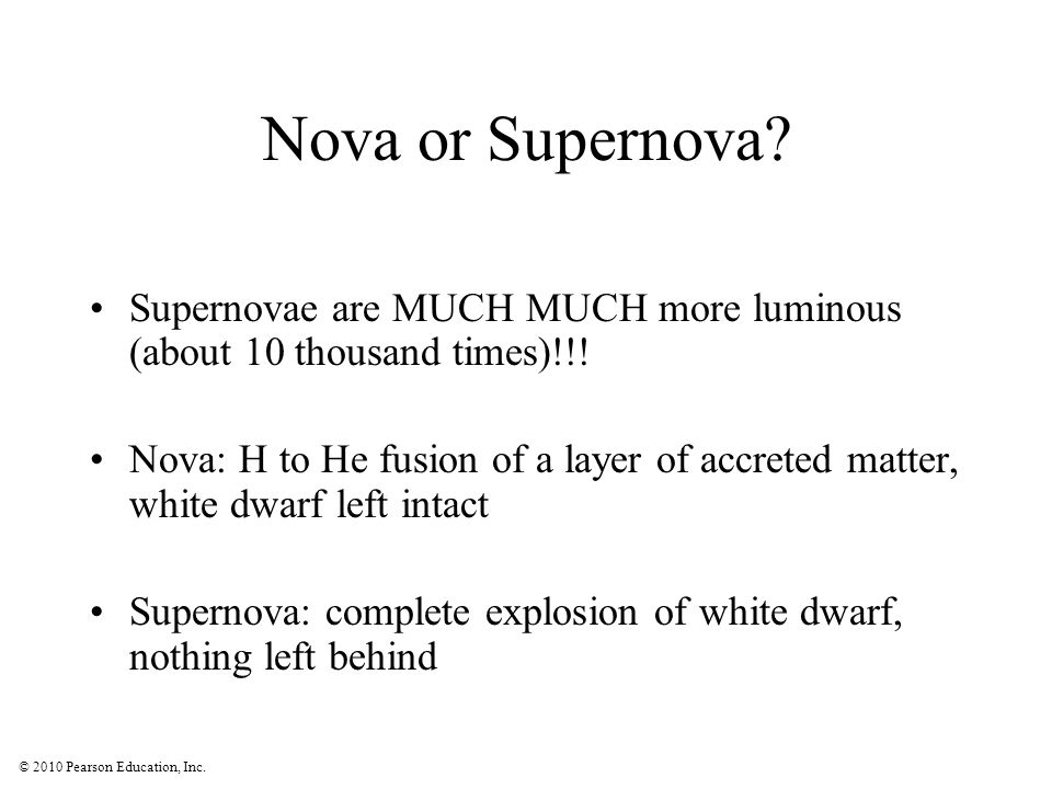 © 2010 Pearson Education, Inc. Nova or Supernova? Supernovae are MUCH MUCH more luminous (about 10 thousand times)!!! Nova: H to He fusion of a layer