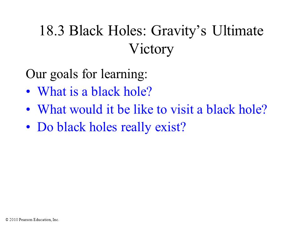 © 2010 Pearson Education, Inc. 18.3 Black Holes: Gravity's Ultimate Victory Our goals for learning: What is a black hole? What would it be like to vis