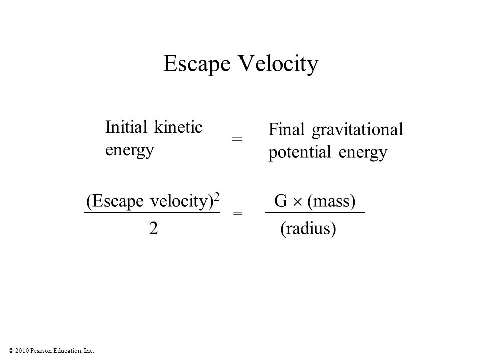 © 2010 Pearson Education, Inc. Escape Velocity Initial kinetic energy Final gravitational potential energy = = (Escape velocity) 2 G  (mass) 2 (radiu