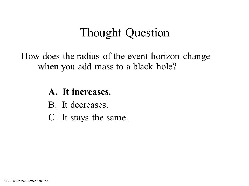 © 2010 Pearson Education, Inc. Thought Question How does the radius of the event horizon change when you add mass to a black hole? A. It increases. B.