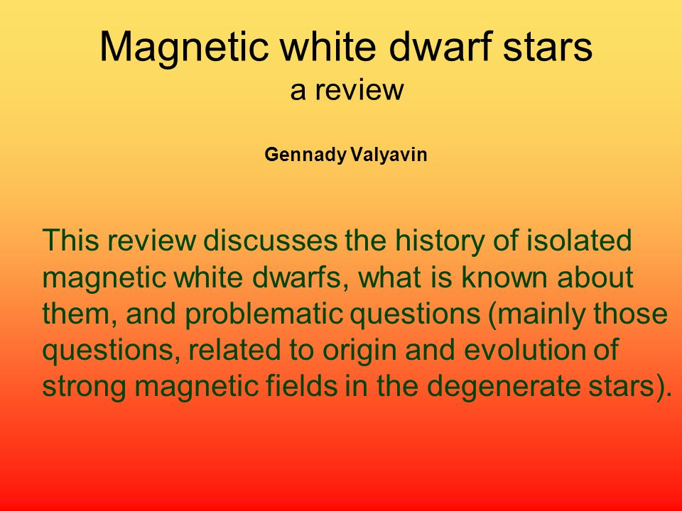 Magnetic white dwarf stars a review Gennady Valyavin This review discusses the history of isolated magnetic white dwarfs, what is known about them, and problematic questions (mainly those questions, related to origin and evolution of strong magnetic fields in the degenerate stars).