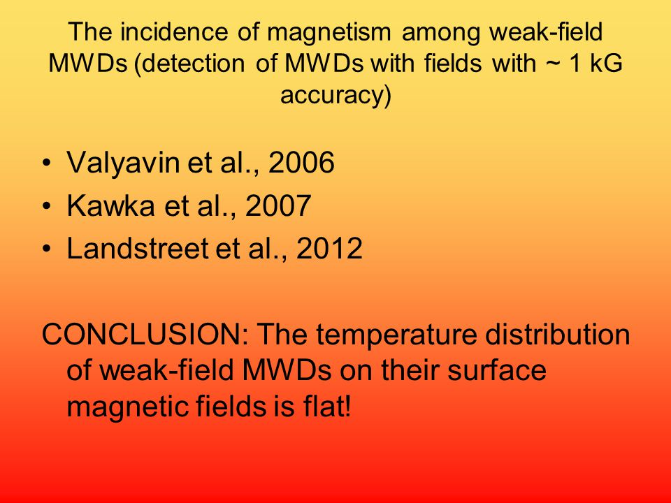 The incidence of magnetism among weak-field MWDs (detection of MWDs with fields with ~ 1 kG accuracy) Valyavin et al., 2006 Kawka et al., 2007 Landstreet et al., 2012 CONCLUSION: The temperature distribution of weak-field MWDs on their surface magnetic fields is flat!