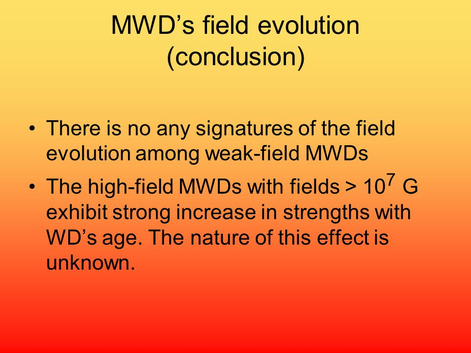 MWD's field evolution (conclusion) There is no any signatures of the field evolution among weak-field MWDs The high-field MWDs with fields > 10 7 G exhibit strong increase in strengths with WD's age.