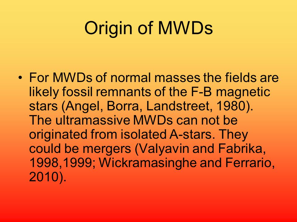 Origin of MWDs For MWDs of normal masses the fields are likely fossil remnants of the F-B magnetic stars (Angel, Borra, Landstreet, 1980).