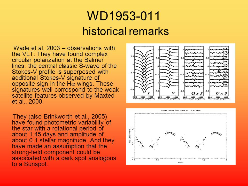 WD1953-011 historical remarks Wade et al, 2003 – observations with the VLT. They have found complex circular polarization at the Balmer lines: the cen