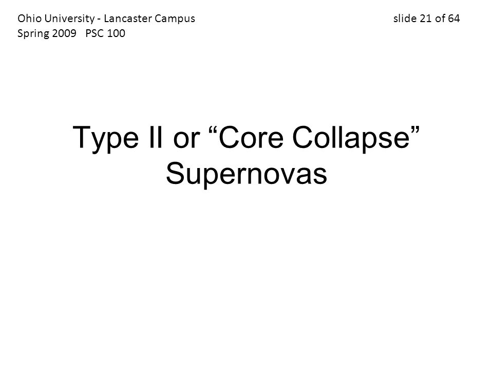 Type II or Core Collapse Supernovas Ohio University - Lancaster Campus slide 21 of 64 Spring 2009 PSC 100